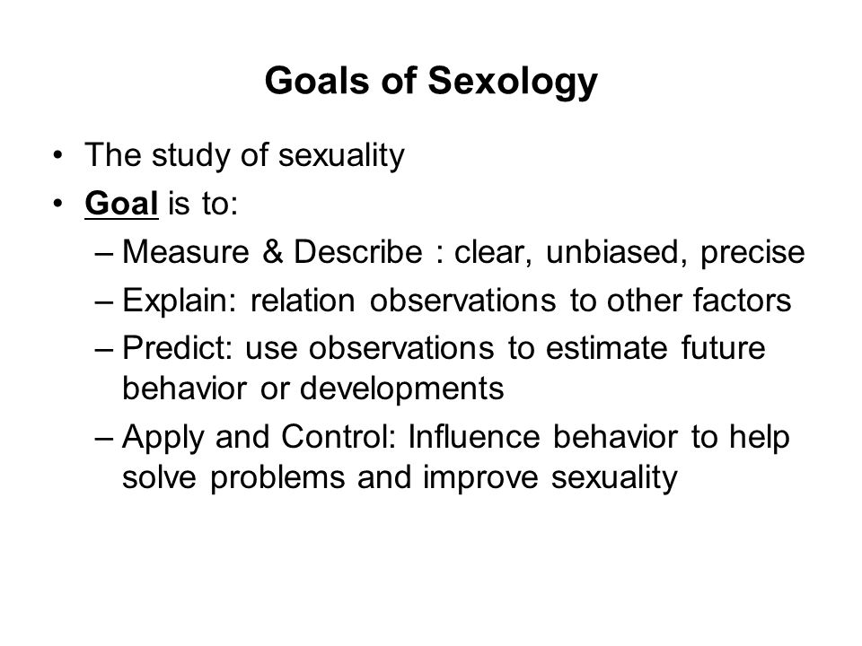 Goals of Sexology The study of sexuality Goal is to: