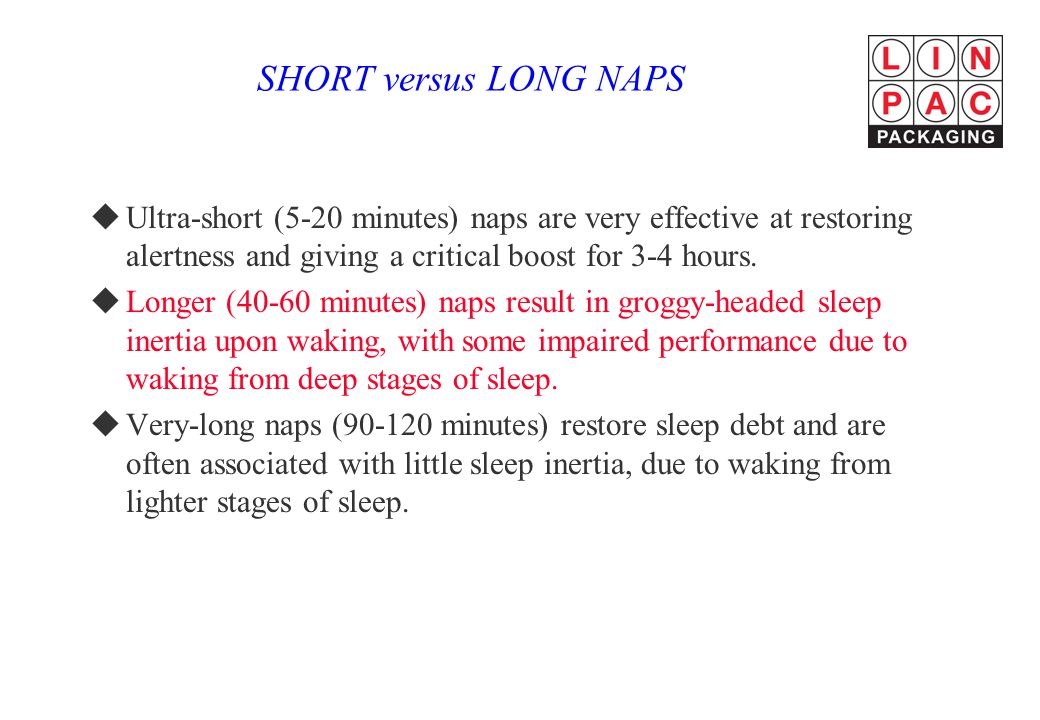 SHORT versus LONG NAPS Ultra-short (5-20 minutes) naps are very effective at restoring alertness and giving a critical boost for 3-4 hours.