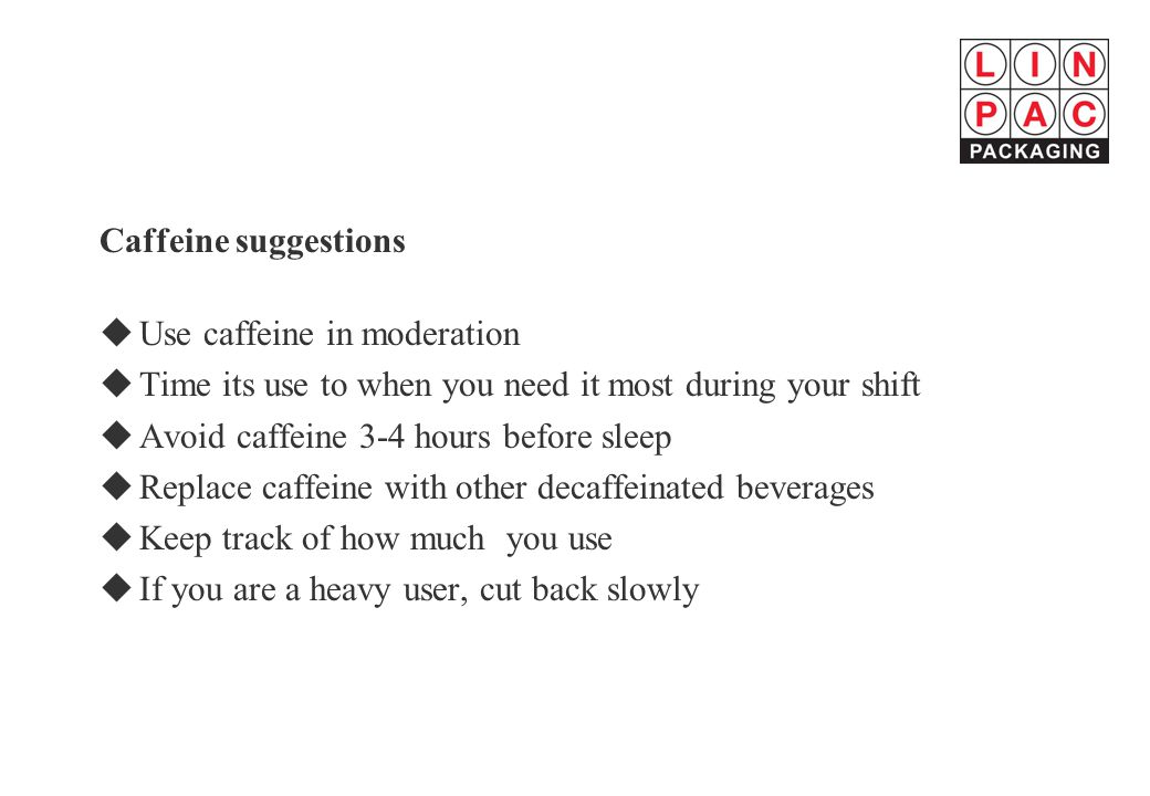 Caffeine suggestions Use caffeine in moderation. Time its use to when you need it most during your shift.