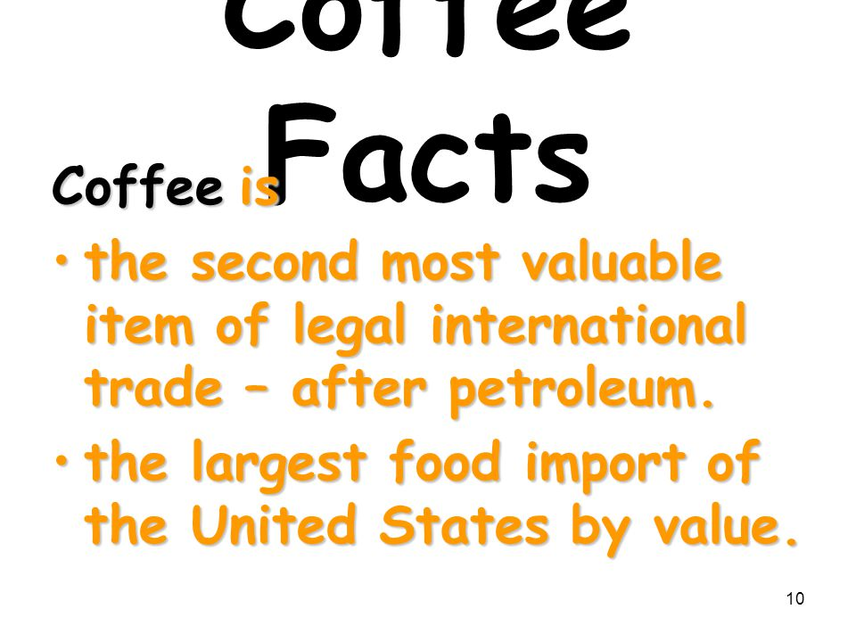 Coffee Facts Coffee is. the second most valuable item of legal international trade – after petroleum.
