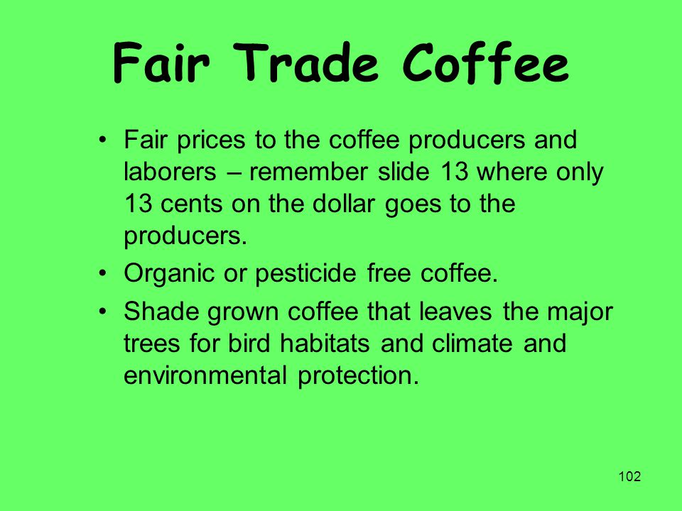 Fair Trade Coffee Fair prices to the coffee producers and laborers – remember slide 13 where only 13 cents on the dollar goes to the producers.