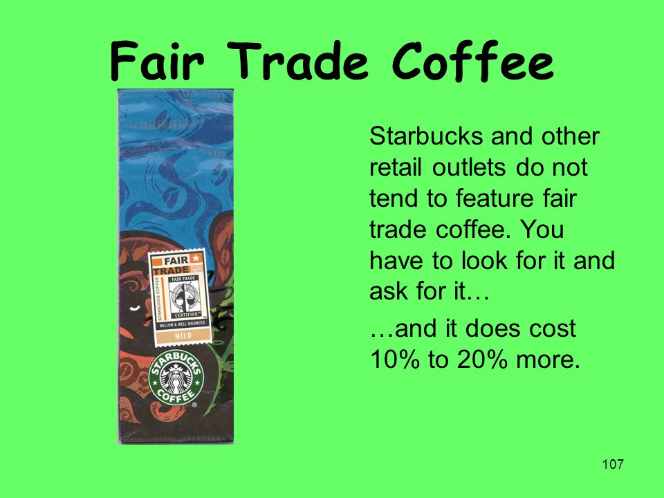 Fair Trade Coffee Starbucks and other retail outlets do not tend to feature fair trade coffee. You have to look for it and ask for it…