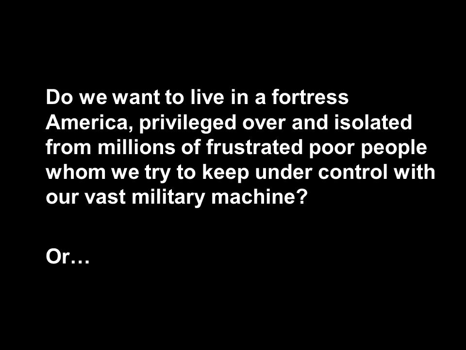 Do we want to live in a fortress America, privileged over and isolated from millions of frustrated poor people whom we try to keep under control with our vast military machine