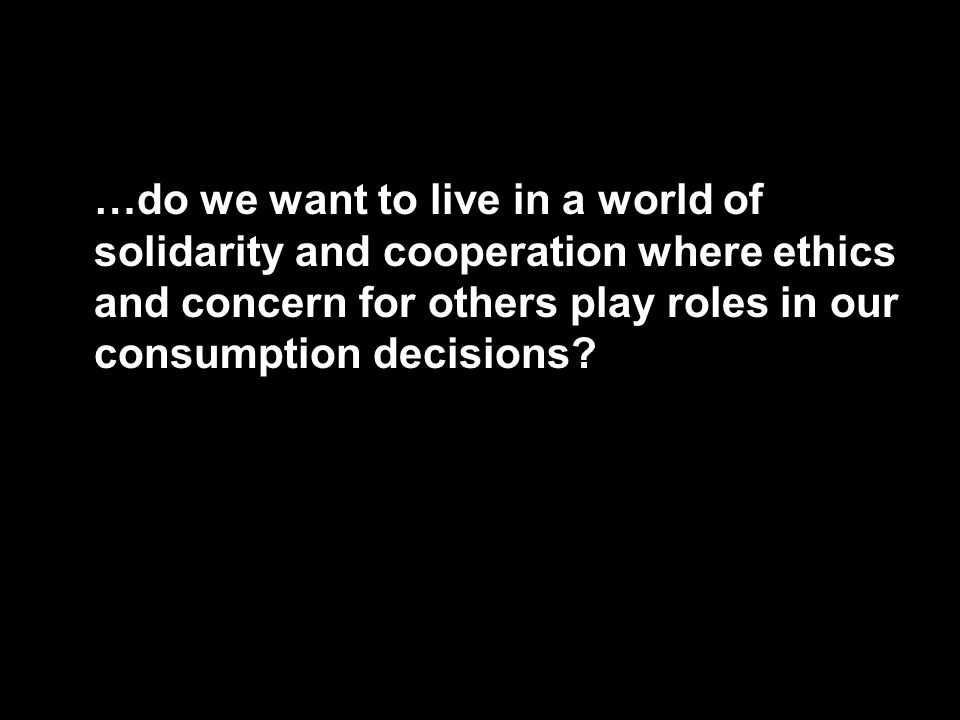 …do we want to live in a world of solidarity and cooperation where ethics and concern for others play roles in our consumption decisions