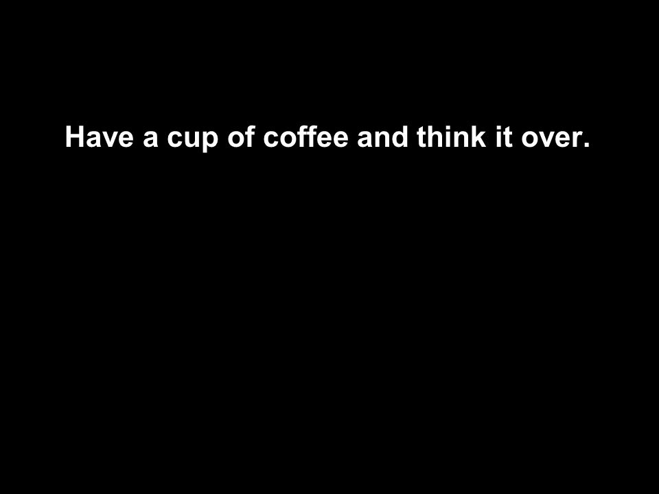 Have a cup of coffee and think it over.