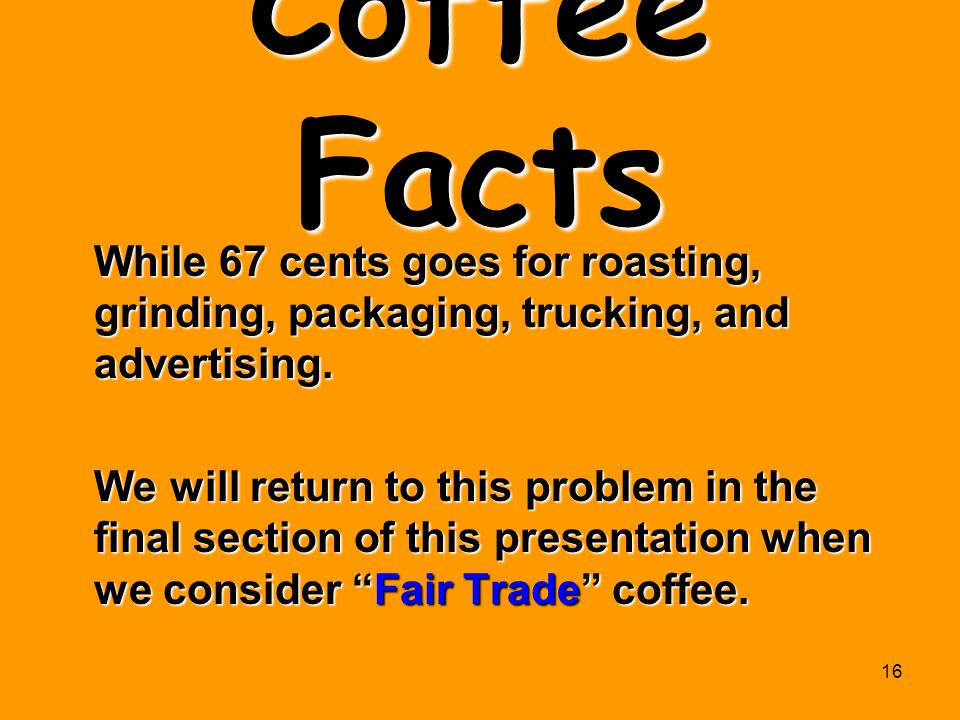 Coffee Facts While 67 cents goes for roasting, grinding, packaging, trucking, and advertising.