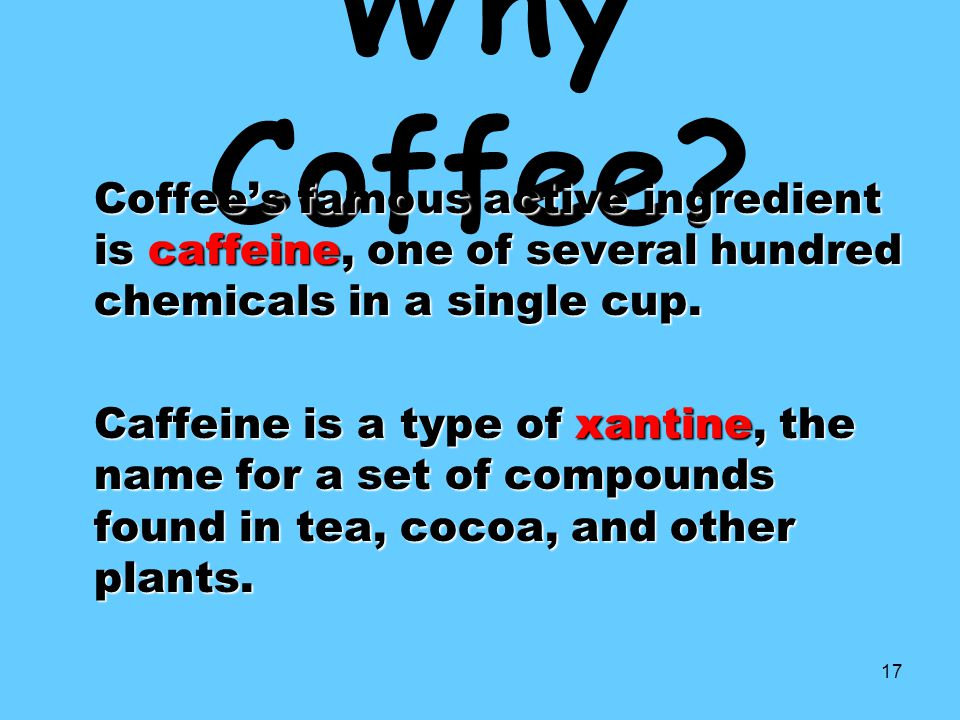 Why Coffee Coffee's famous active ingredient is caffeine, one of several hundred chemicals in a single cup.