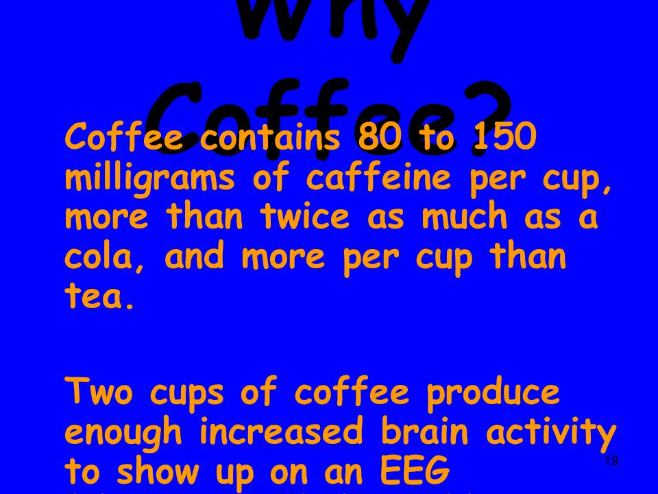 Why Coffee Coffee contains 80 to 150 milligrams of caffeine per cup, more than twice as much as a cola, and more per cup than tea.
