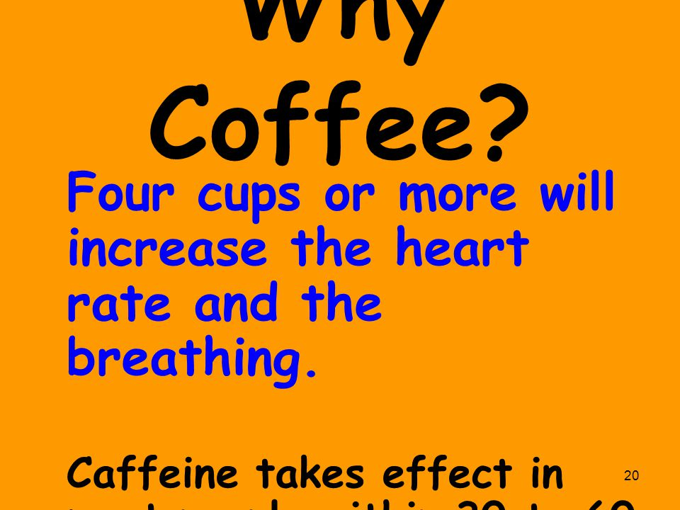 Why Coffee. Four cups or more will increase the heart rate and the breathing.