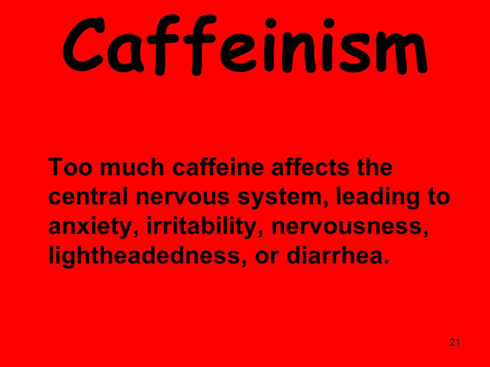 Caffeinism Too much caffeine affects the central nervous system, leading to anxiety, irritability, nervousness, lightheadedness, or diarrhea.