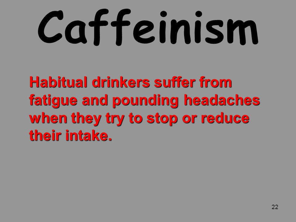 Caffeinism Habitual drinkers suffer from fatigue and pounding headaches when they try to stop or reduce their intake.