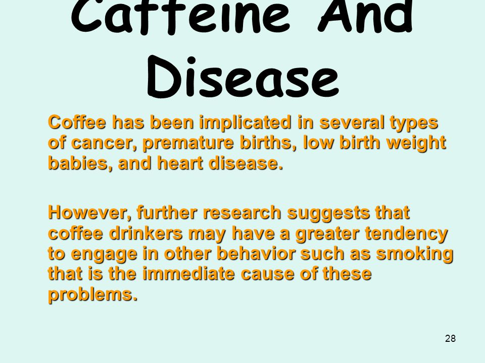 Caffeine And Disease Coffee has been implicated in several types of cancer, premature births, low birth weight babies, and heart disease.