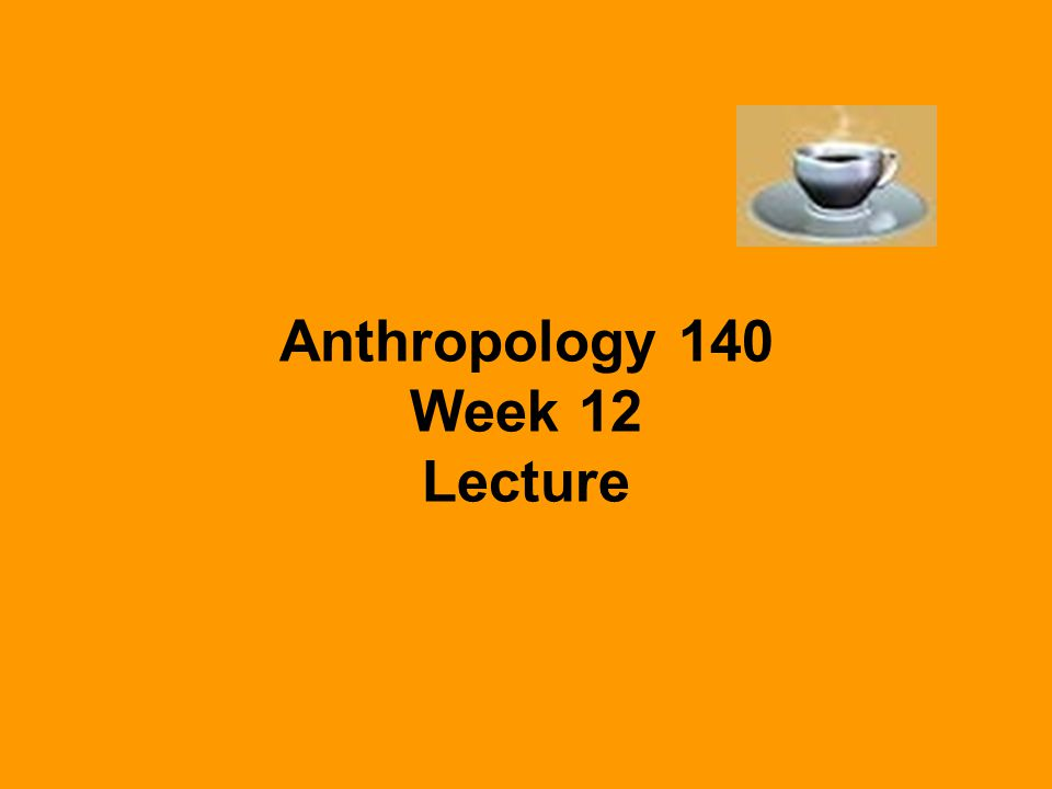 Anthropology 140 Week 12 Lecture