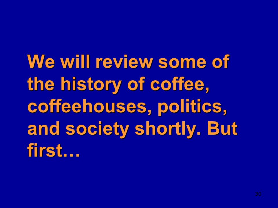 We will review some of the history of coffee, coffeehouses, politics, and society shortly.