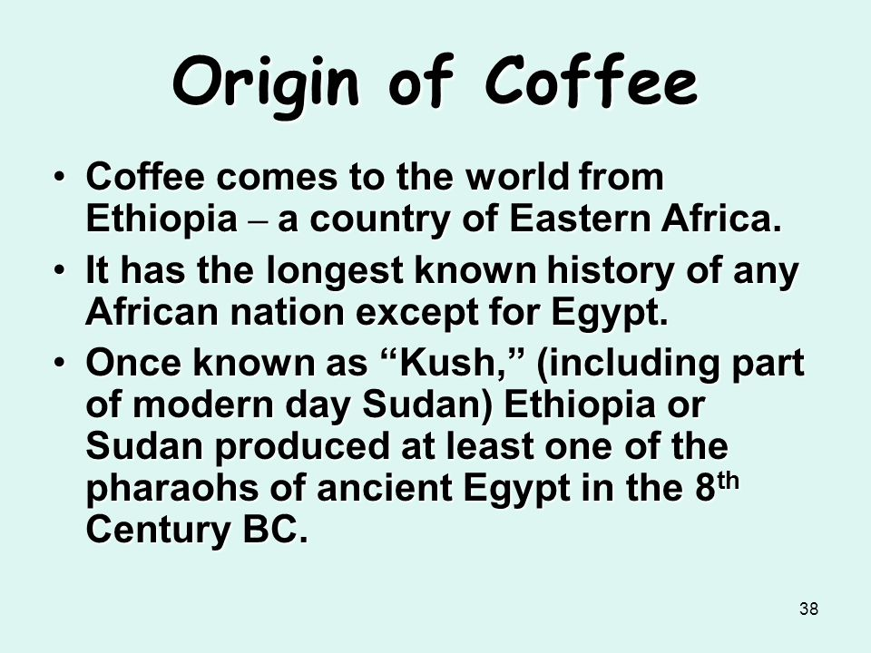 Origin of Coffee Coffee comes to the world from Ethiopia – a country of Eastern Africa.