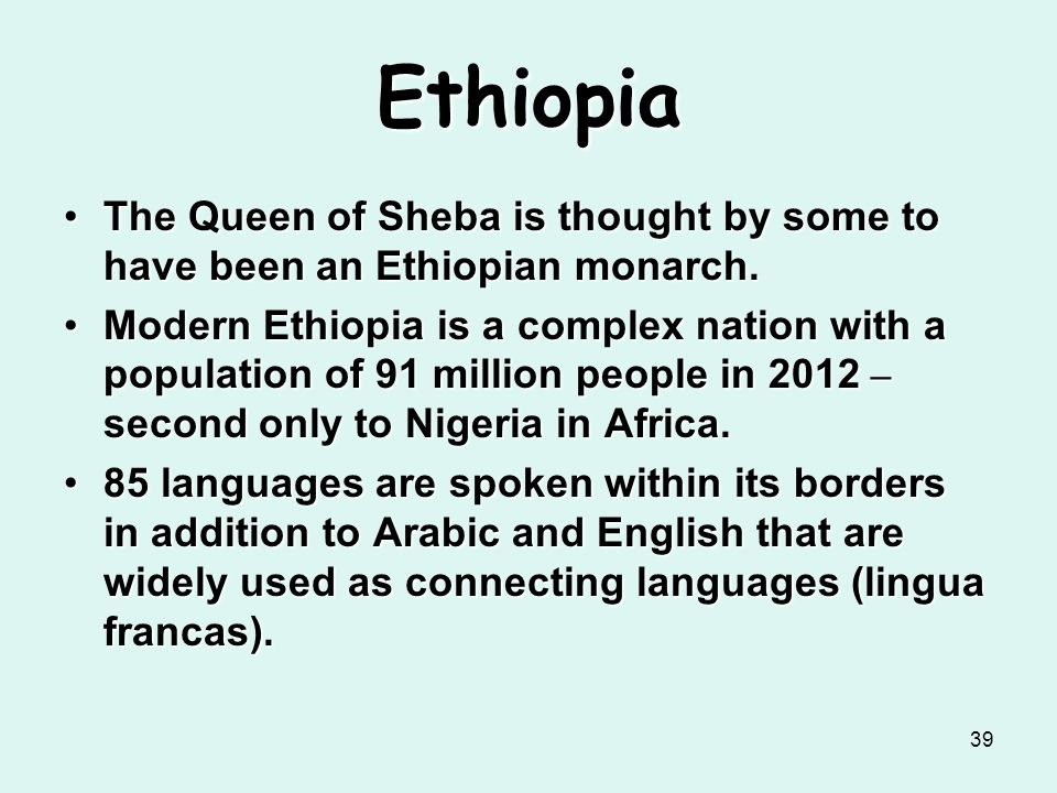 Ethiopia The Queen of Sheba is thought by some to have been an Ethiopian monarch.