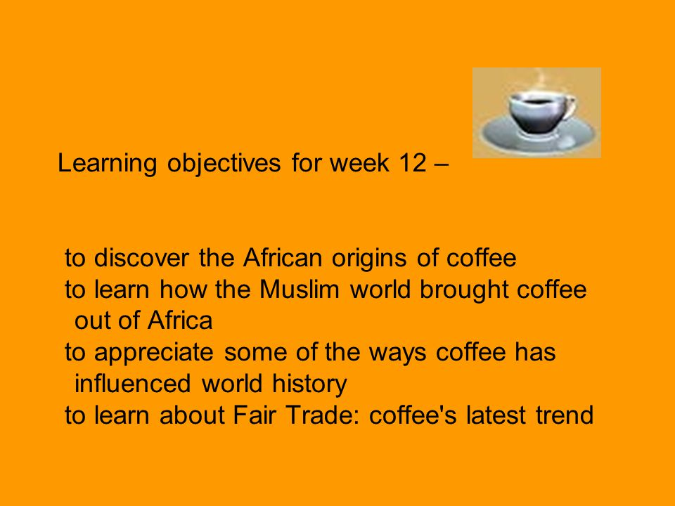 Learning objectives for week 12 – to discover the African origins of coffee to learn how the Muslim world brought coffee out of Africa to appreciate some of the ways coffee has influenced world history to learn about Fair Trade: coffee s latest trend