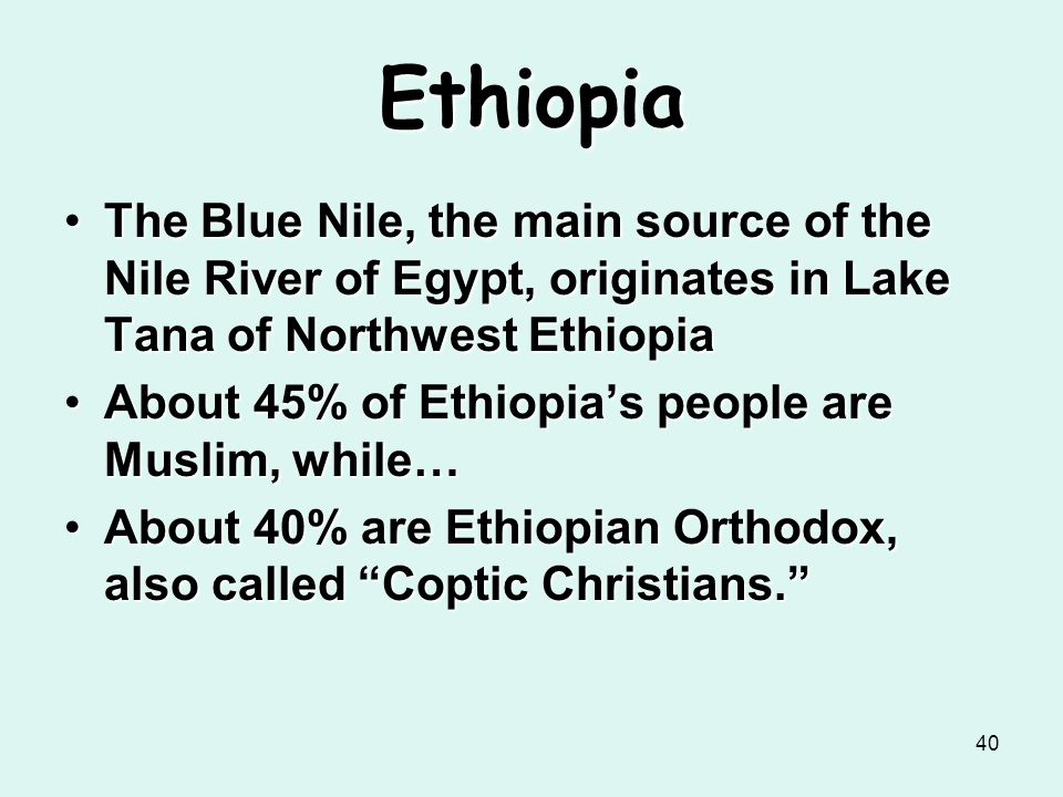 Ethiopia The Blue Nile, the main source of the Nile River of Egypt, originates in Lake Tana of Northwest Ethiopia.