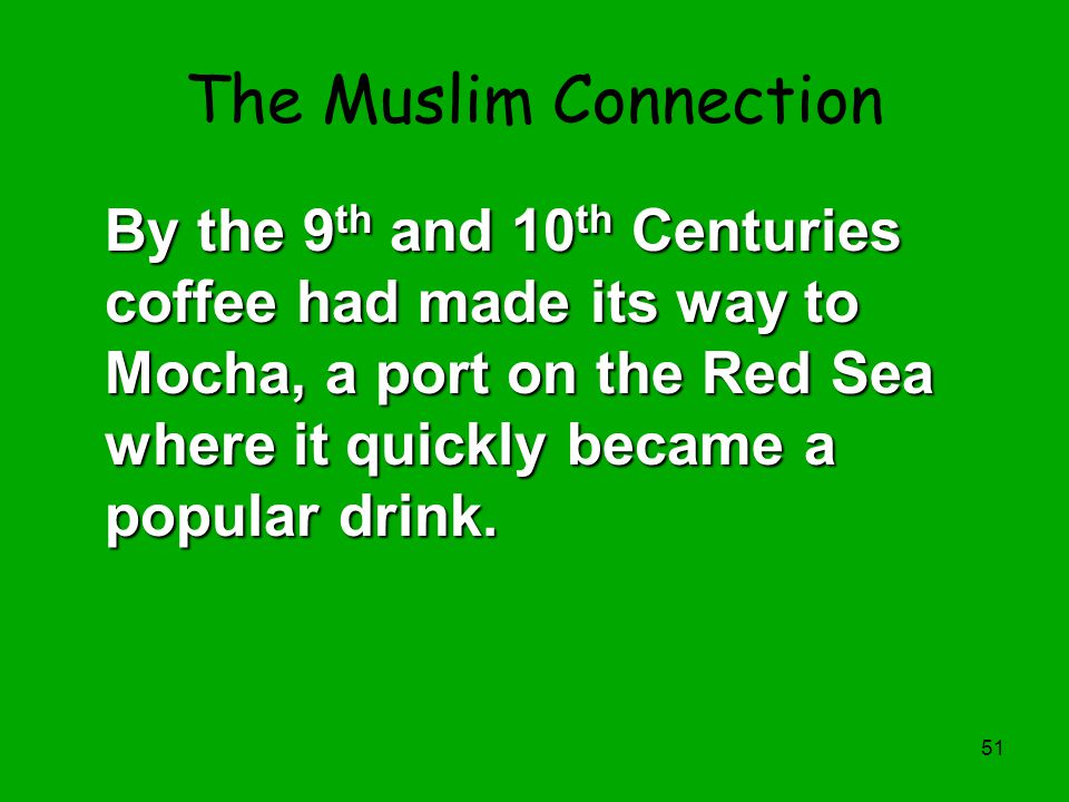 The Muslim Connection By the 9th and 10th Centuries coffee had made its way to Mocha, a port on the Red Sea where it quickly became a popular drink.