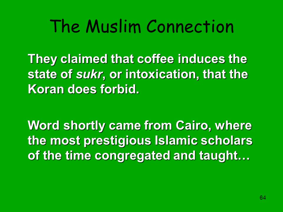 The Muslim Connection They claimed that coffee induces the state of sukr, or intoxication, that the Koran does forbid.