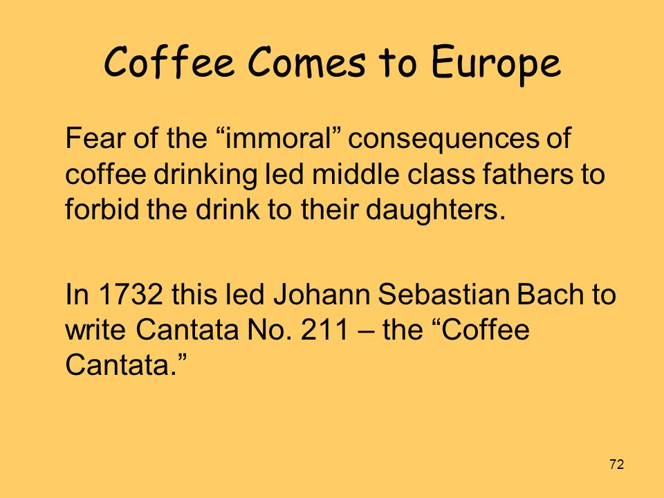 Coffee Comes to Europe Fear of the immoral consequences of coffee drinking led middle class fathers to forbid the drink to their daughters.