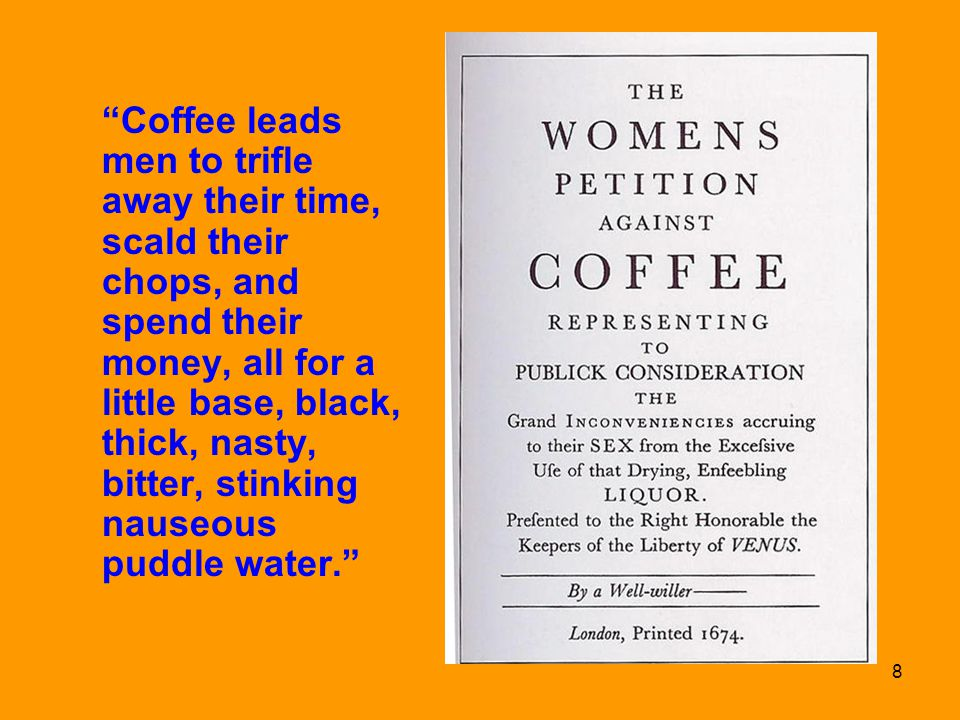 Coffee leads men to trifle away their time, scald their chops, and spend their money, all for a little base, black, thick, nasty, bitter, stinking nauseous puddle water.