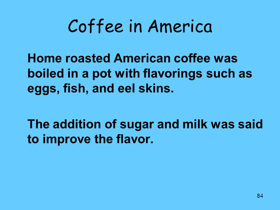 Coffee in America Home roasted American coffee was boiled in a pot with flavorings such as eggs, fish, and eel skins.