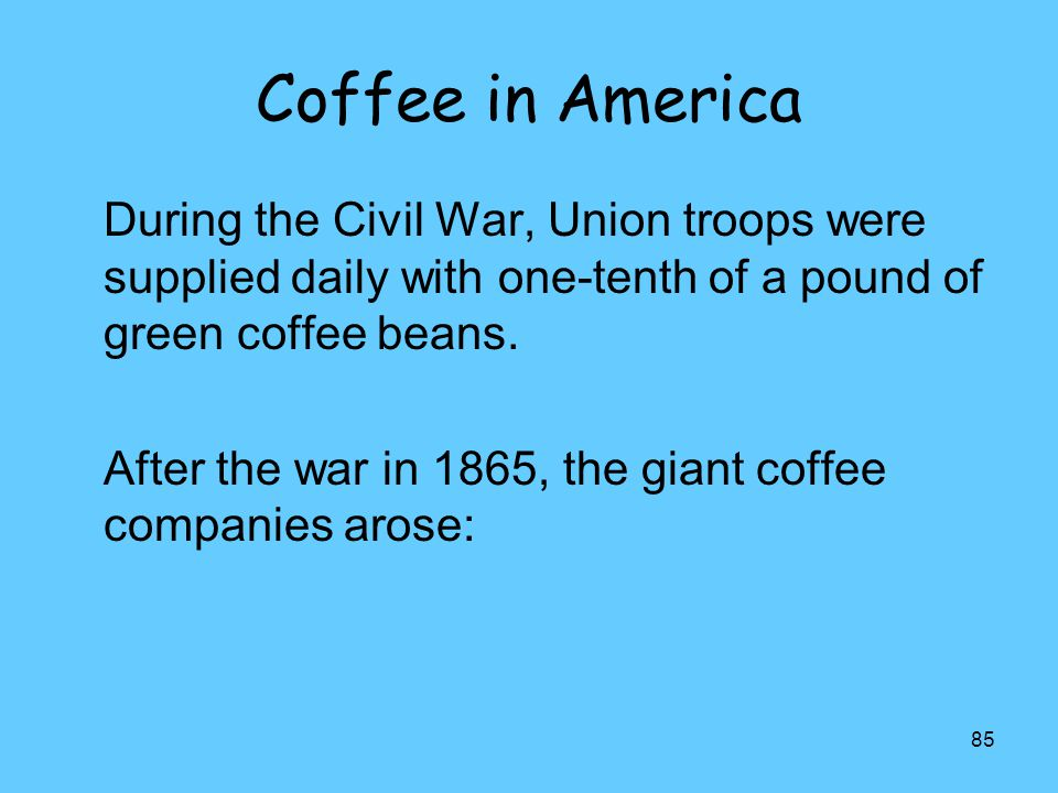 Coffee in America During the Civil War, Union troops were supplied daily with one-tenth of a pound of green coffee beans.