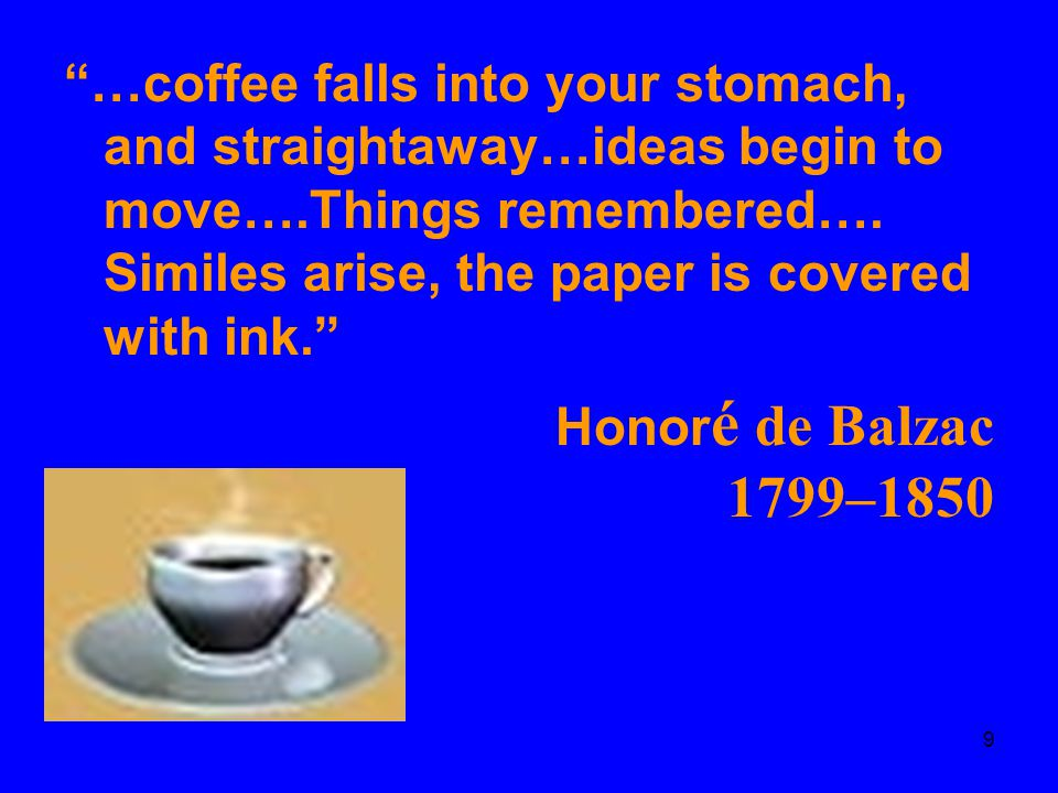 …coffee falls into your stomach, and straightaway…ideas begin to move….Things remembered…. Similes arise, the paper is covered with ink.