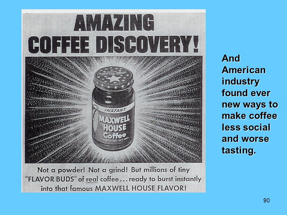And American industry found ever new ways to make coffee less social and worse tasting.