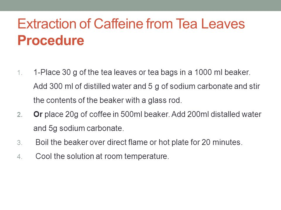 extraction of caffeine from tea bags Include: name, partner's name, title of experiment, date, purpose, structure of caffeine, procedures (bulleted list), separation scheme (flow chart) and data ( make spaces to record masses and volumes) leave spaces for observations 1 why are the tea bags boiled twice 2 why is methylene chloride used for the extraction.