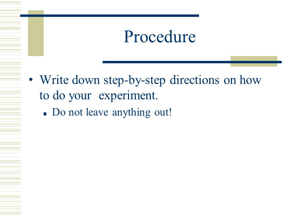 Procedure Write down step-by-step directions on how to do your experiment.