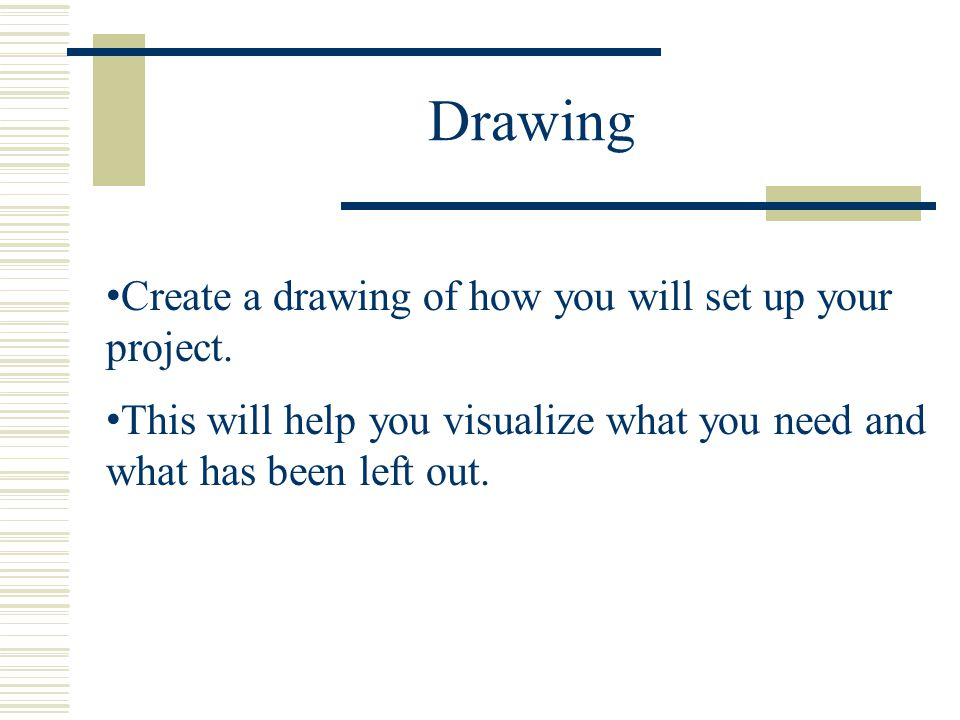 Drawing Create a drawing of how you will set up your project.