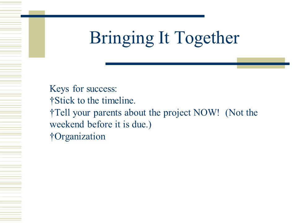 Bringing It Together Keys for success: Stick to the timeline.