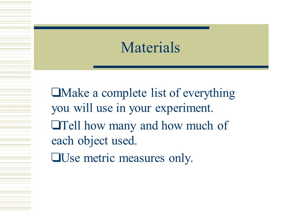 Materials Make a complete list of everything you will use in your experiment. Tell how many and how much of each object used.