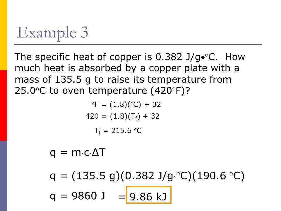 Example 3 q = mcΔT q = (135.5 g)(0.382 J/gC)(190.6 C) q = 9860 J