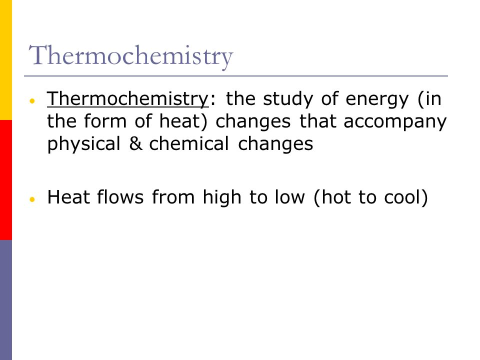 Thermochemistry Thermochemistry: the study of energy (in the form of heat) changes that accompany physical & chemical changes.