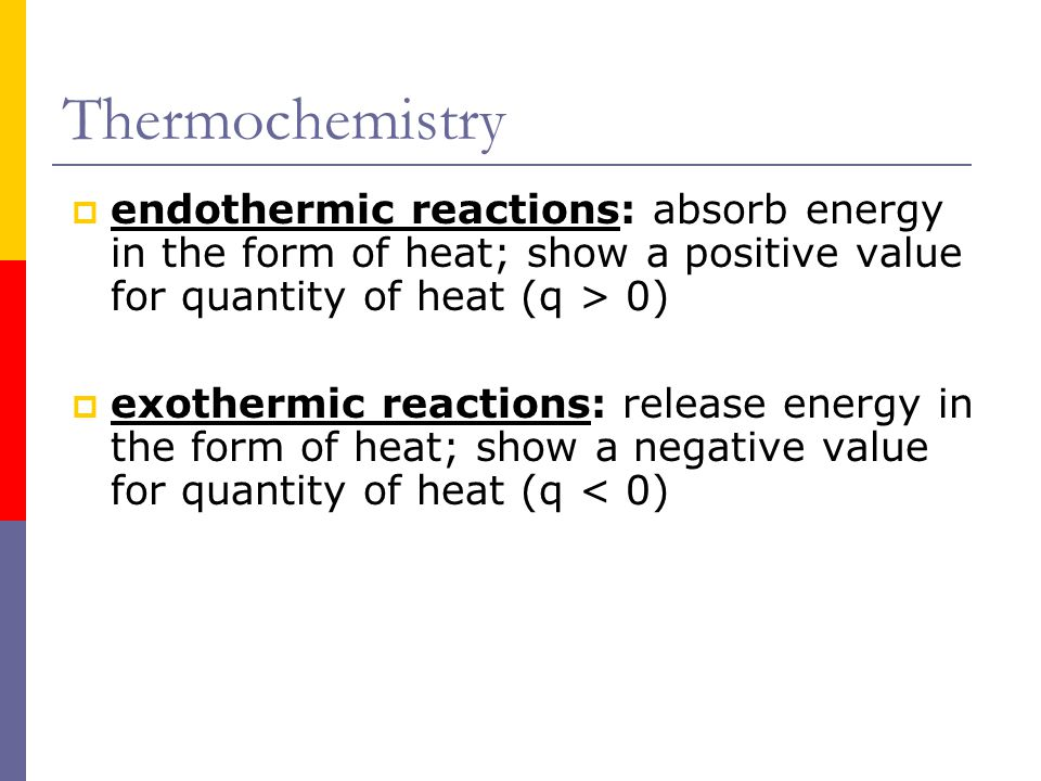 Thermochemistry endothermic reactions: absorb energy in the form of heat; show a positive value for quantity of heat (q > 0)