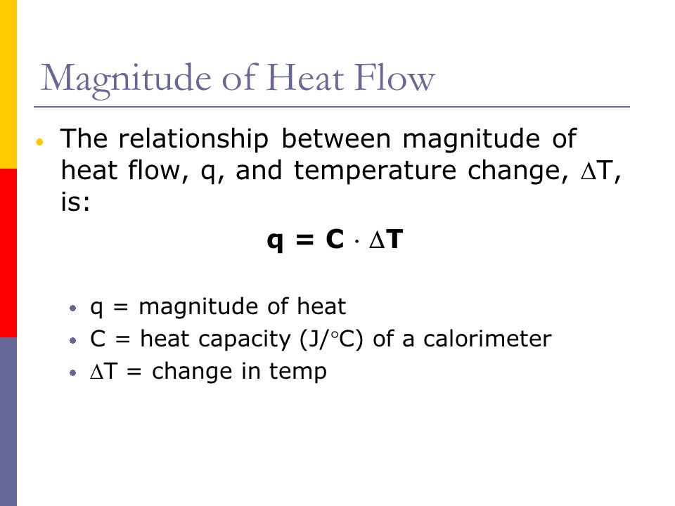 Magnitude of Heat Flow The relationship between magnitude of heat flow, q, and temperature change, T, is: