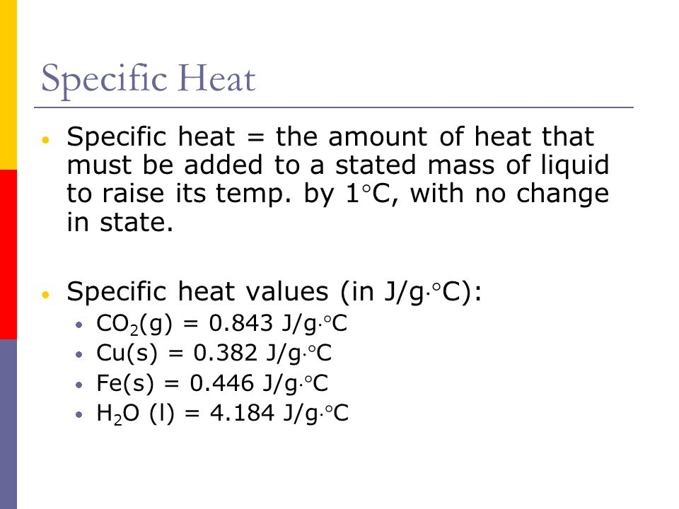 Specific Heat Specific heat = the amount of heat that must be added to a stated mass of liquid to raise its temp. by 1C, with no change in state.