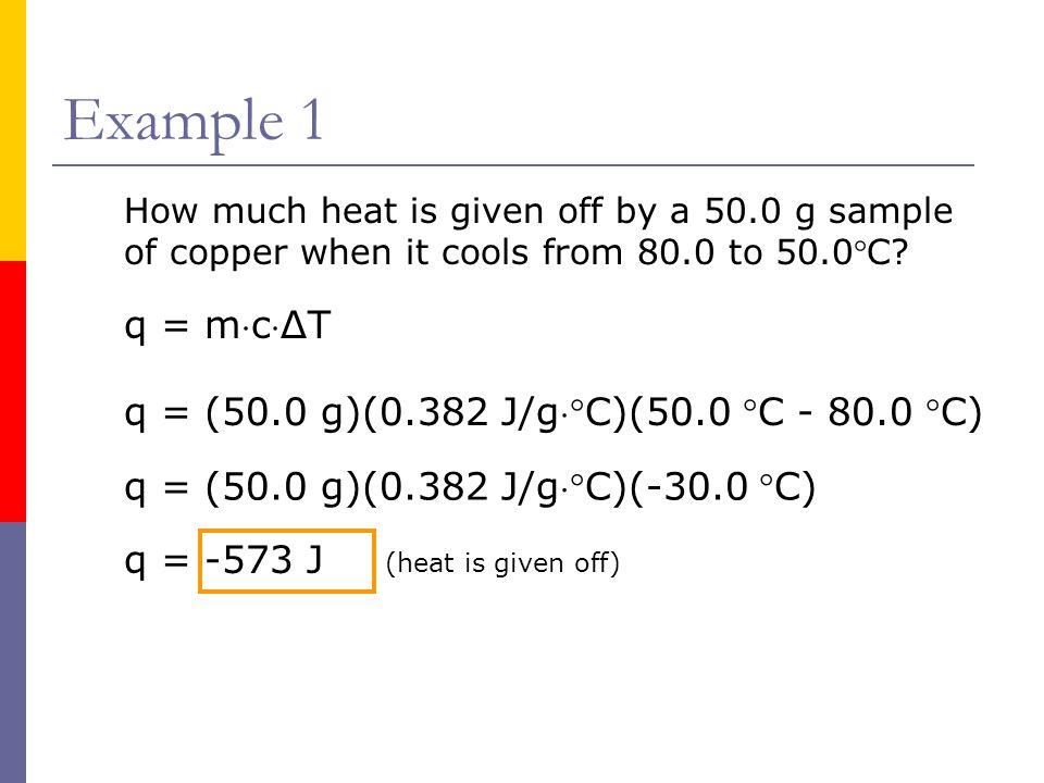 Example 1 q = mcΔT q = (50.0 g)(0.382 J/gC)(50.0 C - 80.0 C)