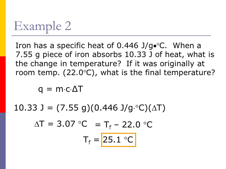 Example 2 q = mcΔT 10.33 J = (7.55 g)(0.446 J/gC)(T) T = 3.07 C