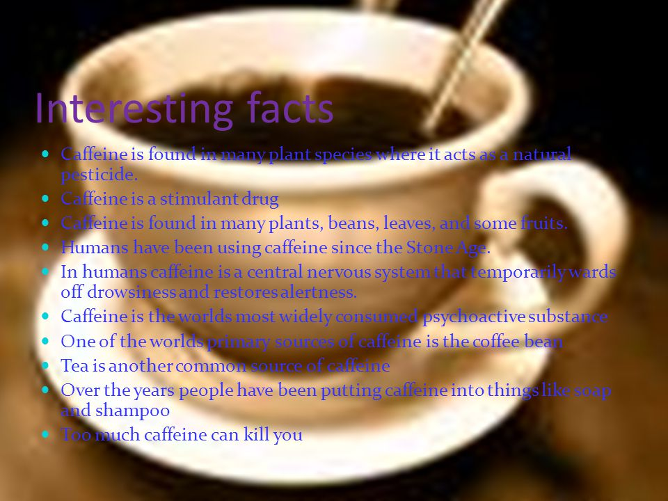 Interesting facts Caffeine is found in many plant species where it acts as a natural pesticide. Caffeine is a stimulant drug.