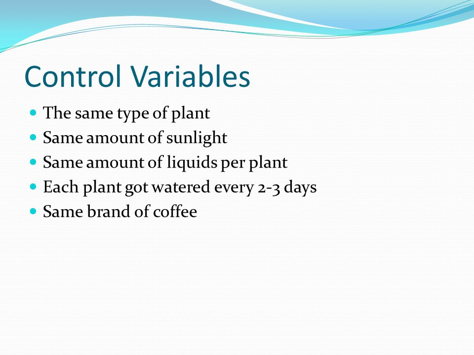 Control Variables The same type of plant Same amount of sunlight