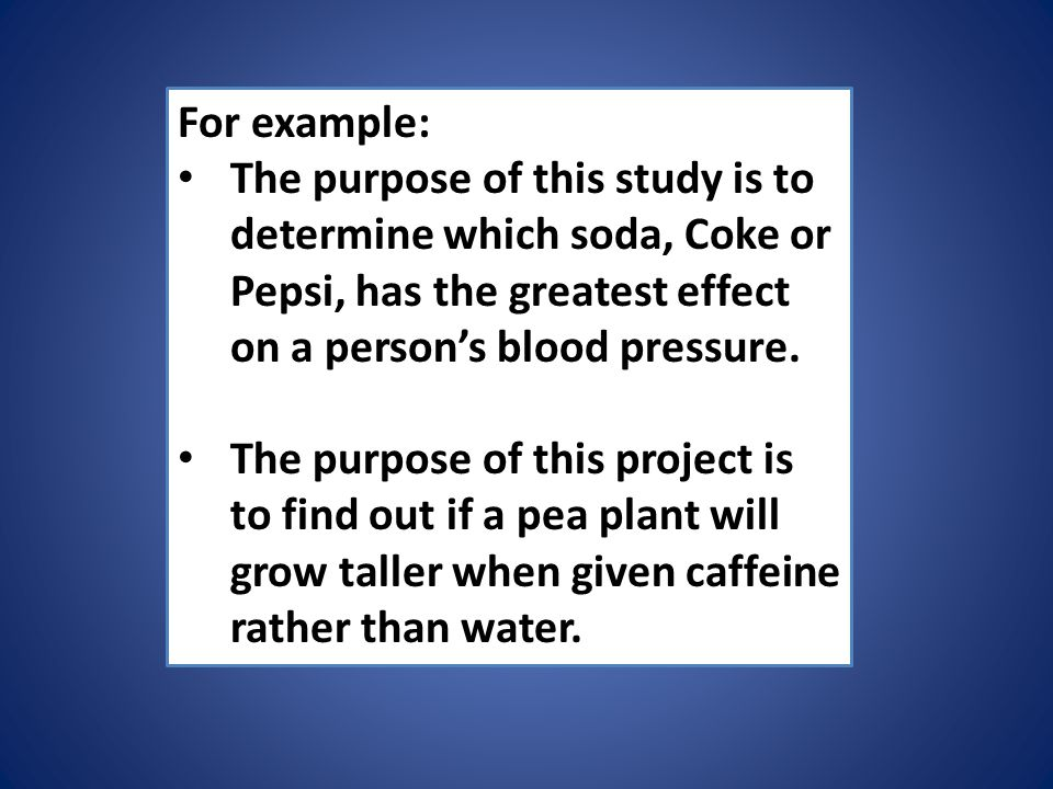 For example: The purpose of this study is to determine which soda, Coke or Pepsi, has the greatest effect on a person's blood pressure.