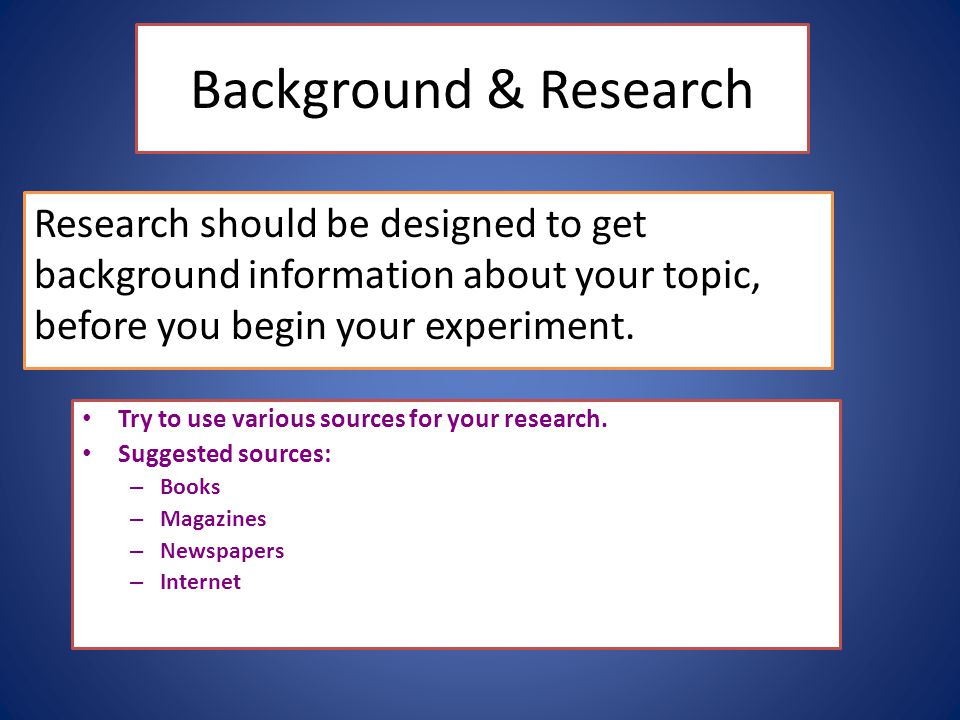 Background & Research Research should be designed to get background information about your topic, before you begin your experiment.