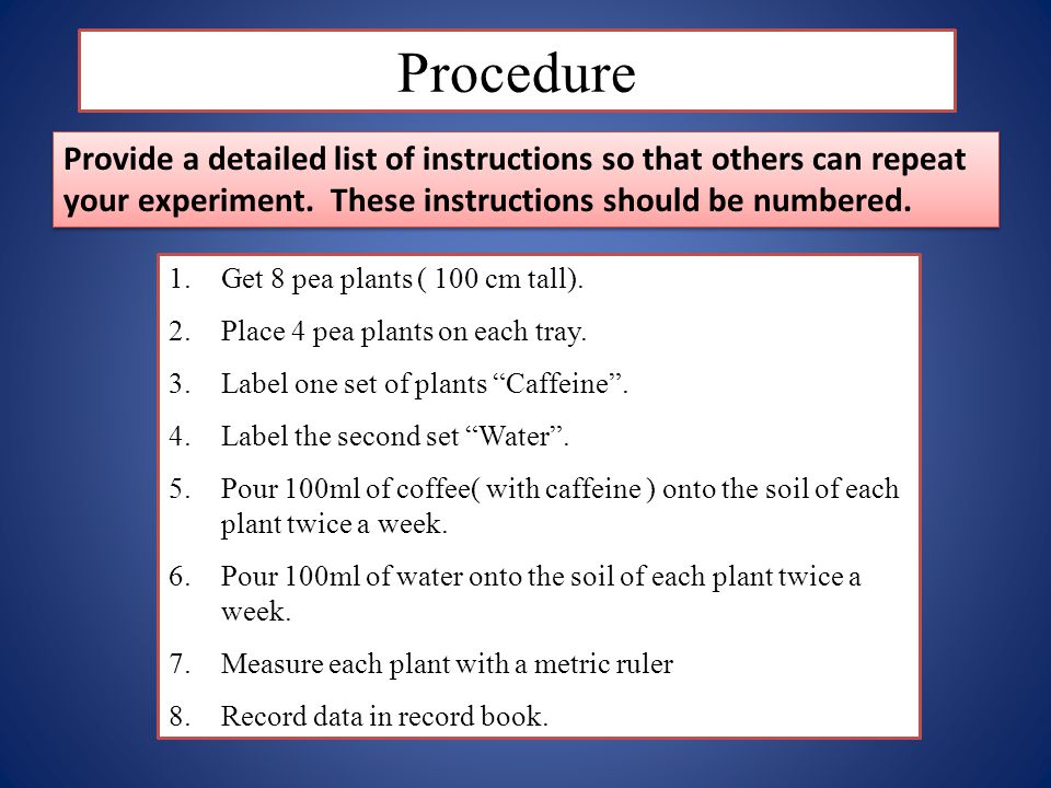 Procedure Provide a detailed list of instructions so that others can repeat your experiment. These instructions should be numbered.