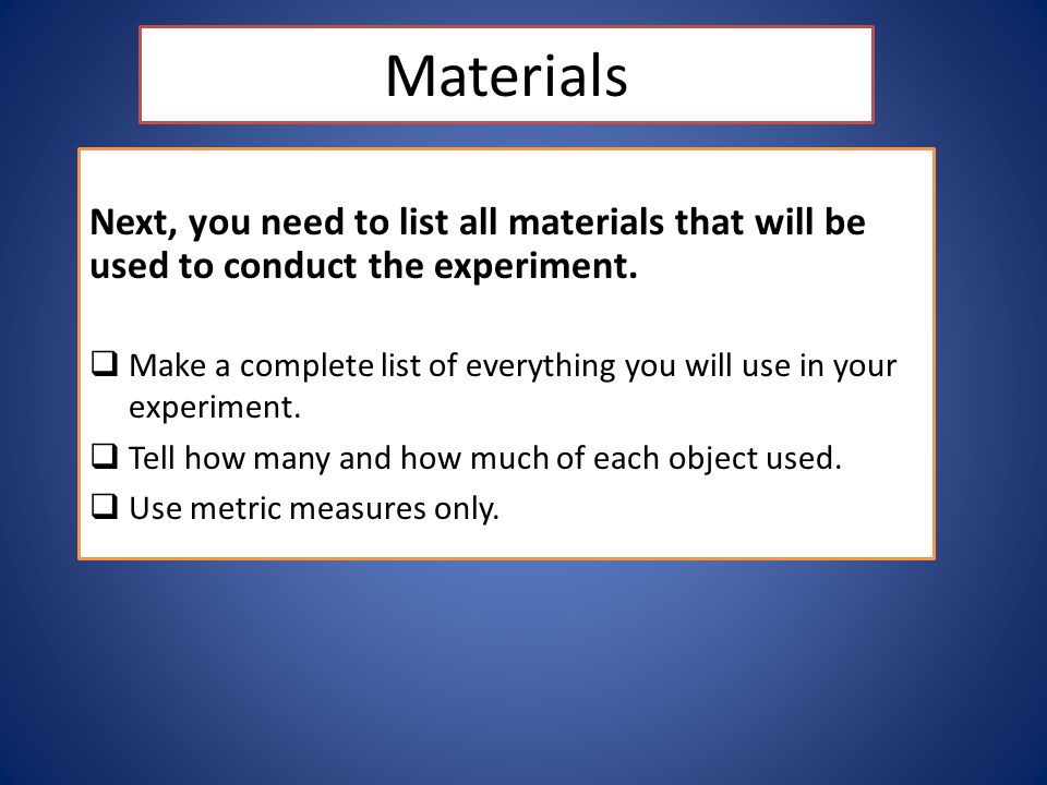 Materials Next, you need to list all materials that will be used to conduct the experiment.