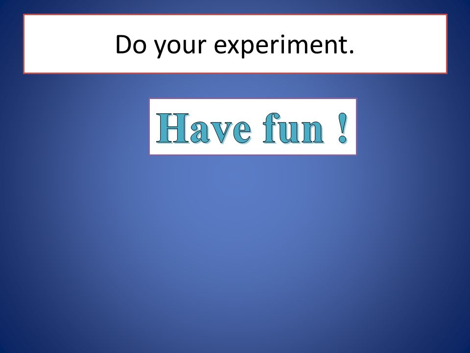 Do your experiment. Have fun !
