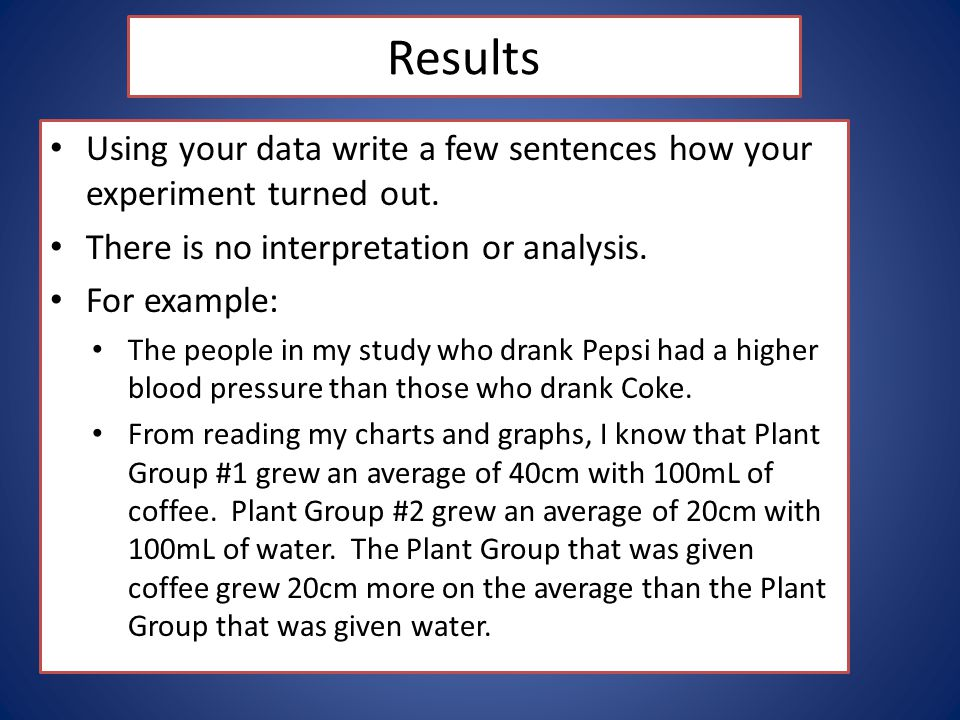 Results Using your data write a few sentences how your experiment turned out. There is no interpretation or analysis.